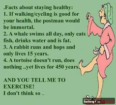 Facts about staying healthy:  1. If walking/cycling is good for your health, the postman would be immortal.  2. A whale swims all day, only eats fish, drinks water and is fat.  3. A rabbit runs and hope and only lives 15 years.  4. A turtiose doesn't run, does nothing...yet lives for 450 years.  And you tell me to exercise! I don't think so...