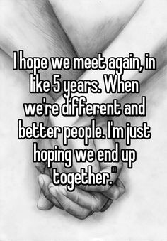 """I hope we meet again, in like 5 years. When we're different and better people. I'm just hoping we end up together."""""