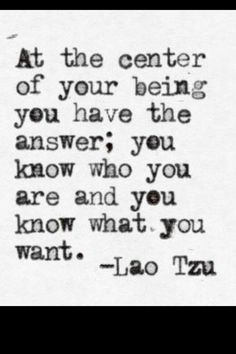 """At the center of your being you have the answer; you know who you are and you know what you want"" ~Lao Tzu"