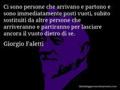 Aforisma di Giorgio Faletti , Ci sono persone che arrivano e partono e sono immediatamente posti vuoti, subito sostituiti da altre persone che arriveranno e partiranno per lasciare ancora il vuoto dietro di se.