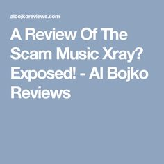 A Review Of The Scam Music Xray? Exposed! - Al Bojko Reviews