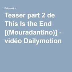 Teaser part 2 de This Is the End [(Mouradantino)] - vidéo Dailymotion