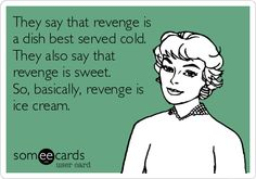 So basically, revenge is ice cream..