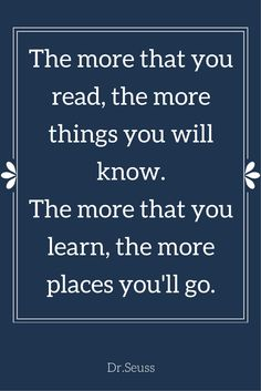 """The more that you read, the more things you will know. The more that you learn, the more places you'll go.""  ― Dr. Seuss, I Can Read With My Eyes Shut!  Click on this image to see the biggest collection of famous quotes on the net!"