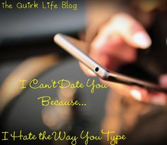 I Can't Date You Because I Hate the Way You Type | THE QUIRK LIFE