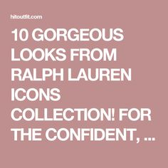 10 GORGEOUS LOOKS FROM RALPH LAUREN ICONS COLLECTION! FOR THE CONFIDENT, CONTEMPORARY AND CHIC WOMEN! -