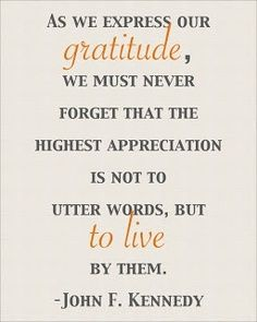 As we express our gratitude, we must never forget that the highest appreciation is not to utter words, but to live by them. John F Kennedy   http://aboutjfk.com/?p=116