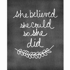 She believed she could, so she did. This is my all time favorite quote.