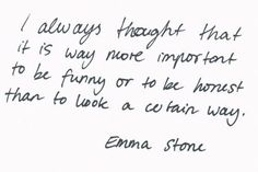 I always thought that it is way more important to be funny or to be honest than to look a certain way