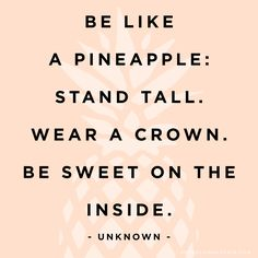 Be like a pineapple: stand tall. wear a crown. be sweet on the inside,