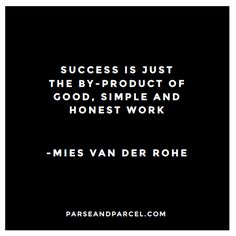 """""""Success is just the by-product of good, simple and honest work."""""""