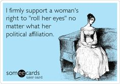 I firmly support a woman's right to 'roll her eyes' no matter what her political affiliation.