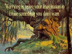 Worrying is using your imagination to create something you don't want