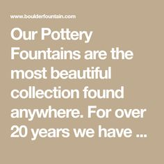 Our Pottery Fountains are the most beautiful collection found anywhere. For over 20 years we have been making and designing all types of fountains and water features