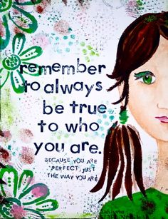 REmember to always be true to who you are..Because you are perfect just the way you are.....