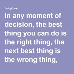 In any moment of decision, the best thing you can do is the right thing, the next best thing is the wrong thing, and the worst thing you can do is nothing.  Theodore Roosevelt
