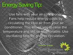 In addition to receiving sustainable energy at competitive rates from North American Power, you can also save money and help the environment simply by using less energy. We're always looking for extra ways to help our customers so we're excited to start sharing some simple energy saving tips. Share with your friends and family so they can benefit too!  Tip #1 - As the weather starts to warm up, be sure to start using fans, along with your air conditioning, to save energy!