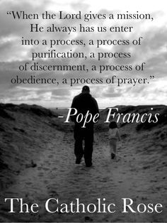 """Pope Francis - """"When the Lord gives a mission, He always has us enter into a process, a process of purification, a process of discernment, a process of obedience, a process of prayer.""""  Wow, can you imagine what it would be like to have Pope Francis as a personal confessor? I think he would be pushing one to do more with what one can do at the moment. No waiting around till everything is perfect!"""