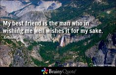 My best friend is the man who in wishing me well wishes it for my sake. - Aristotle