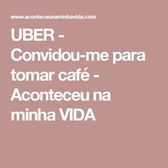UBER - Convidou-me para tomar café - Aconteceu na minha VIDA