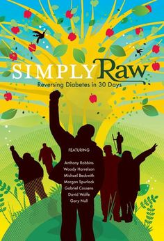 Simply Raw: Reversing Diabetes with Raw Food - Chronicles six Americans with diabetes who switch to a diet consisting entirely of vegan, organic, live, raw foods in order to reverse diabetes naturally. The participants are challenged to give up meat, dairy, sugar, alcohol, nicotine, caffeine, soda, junk food, fast food, processed food, packaged food, and even cooked food--as well as go without their loved ones and many of their creature comforts--for 30 days. The results are amazing.
