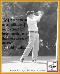Golf is a game in which attitude of mind counts for incomparably more than mightiness of muscle.  - Arnold Haultain #golf #golfthoughts #lorisgolfshoppe