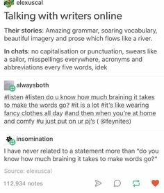 Braining to make the words go. And double the braining if you want the words to go out of my mouth. Writing Humor, Writing Quotes, Writing Advice, Writing Help, Writing Prompts, Writing Ideas, Otp Prompts, Thesis Writing, Story Prompts