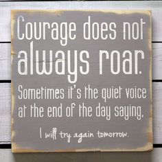 Courage does not always roar. Sometimes it's the quiet voice at the end of the say saying, I will try again tomorrow.