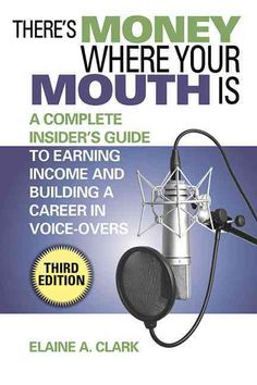There's Money Where Your Mouth Is: An Complete Insider's Guide to Earning Income and Building a Career in Voice-O...