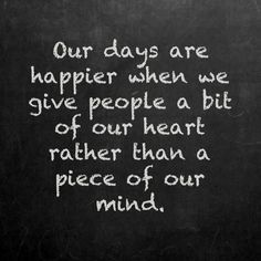 Our days are happier when we give people a bit of our heart rather than a piece of our mind kindness quote pinned with Pinvolve - pinvolve.co