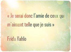 Je serai donc l'amie de ceux qui m'aiment telle que je suis. Frida Kahlo