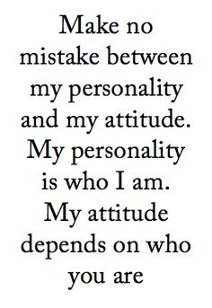 Make no mistake between my personality and my attitude.  My personality is who I am.  My attitude depends on who you are