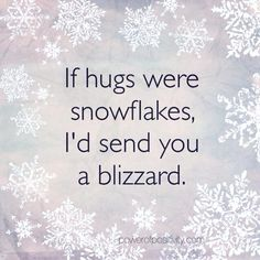 If hugs were snowflakes, i'd send you a blizzard.