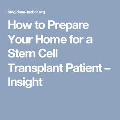 How to Prepare Your Home for a Stem Cell Transplant Patient – Insight