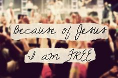 Because of Jesus I am free.