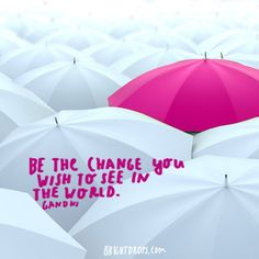 """""""Be the change you wish to see in the world. """" ~ Gandhi"""
