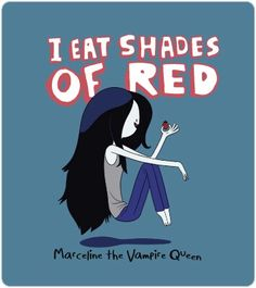 Marceline the Vampire Queen from Adventure Time, she eats shades of red instead of blood