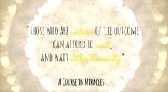 Those who are certain of the outcome can afford to wait, and wait without anxiety. #ACIM #ACIMQuotes