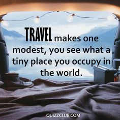 TRAVEL makes one modest, you see what A TINY PLACE you occupy in THE WORLD! #Travel #Quotes #WiseThoughts
