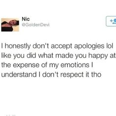 dont say sorry. Just sit there and swallow your apology. I don't live in the past