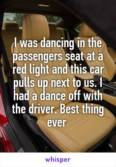 I was dancing in the passengers seat at a red light and this car pulls up next to us. I had a dance off with the driver. Best thing ever