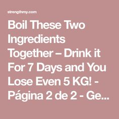 Boil These Two Ingredients Together – Drink it For 7 Days and You Lose Even 5 KG! - Página 2 de 2 - Get your final shape here