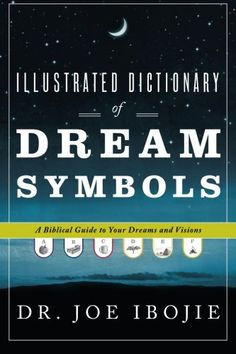 Illustrated #Dictionary of Dream Symbols: A Biblical Guide to Your Dreams and Visions/Dr. Joe Ibojie