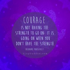 Courage is not having the strength to go on