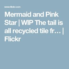 Mermaid and Pink Star | WIP The tail is all recycled tile fr… | Flickr