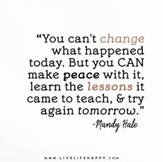 You can't change what happened today. But you CAN make peace with it, learn the lessons it came to teach, and try again tomorrow. – Mandy Hale