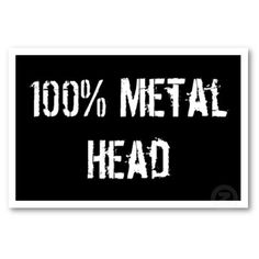 Metal head till I die. F that I'll be A metal head in the afterlife too!