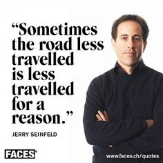 """""""Sometimes the road less travelled is less travelled for a reason."""" (Jerry Seinfeld)."""