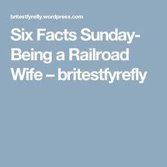 Six Facts Sunday- Being a Railroad Wife – britestfyrefly