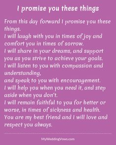From this day forward I promise you these things. I will laugh with you in times of joy and comfort you in times of sorrow. I will share in your dreams, and support you as you strive to achieve your goals. I will listen to you with compassion...